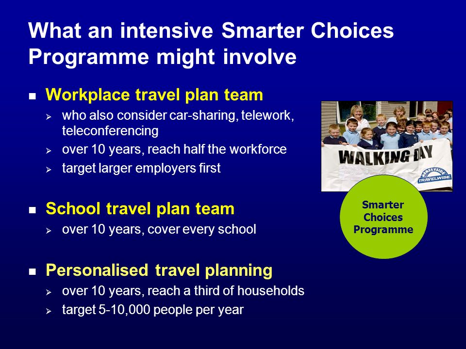 What an intensive Smarter Choices Programme might involve Workplace travel plan team who also consider car-sharing, telework, teleconferencing over 10 years, reach half the workforce target larger employers first School travel plan team over 10 years, cover every school Personalised travel planning over 10 years, reach a third of households target 5-10,000 people per year Smarter Choices Programme