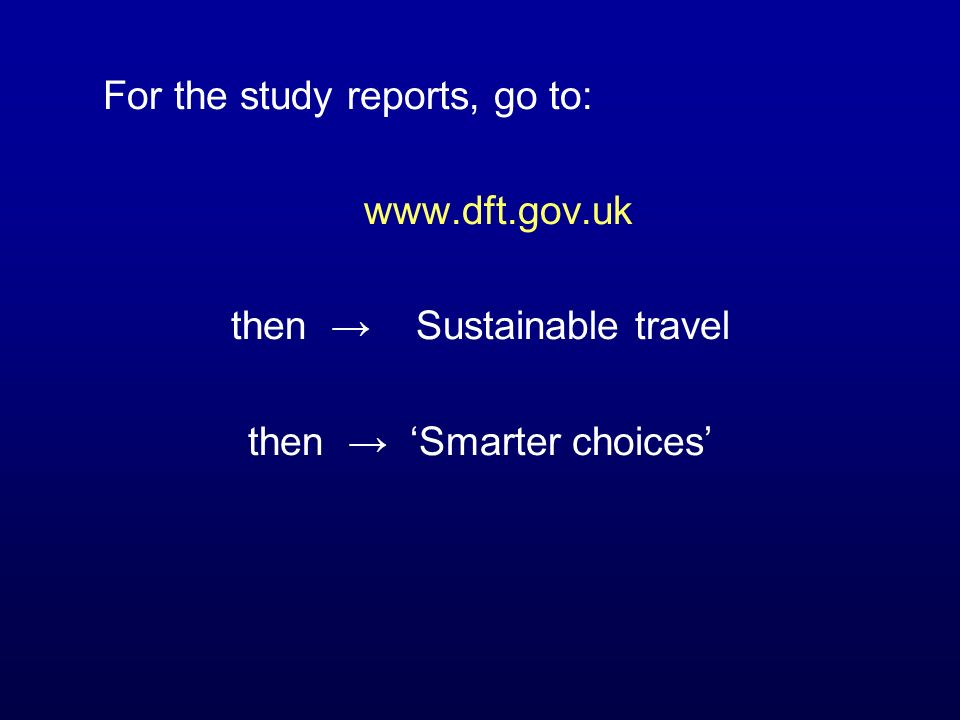 For the study reports, go to: www.dft.gov.uk then Sustainable travel then Smarter choices