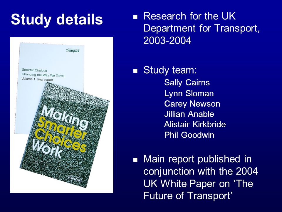 Study details Research for the UK Department for Transport, Study team: Sally Cairns Lynn Sloman Carey Newson Jillian Anable Alistair Kirkbride Phil Goodwin Main report published in conjunction with the 2004 UK White Paper on The Future of Transport