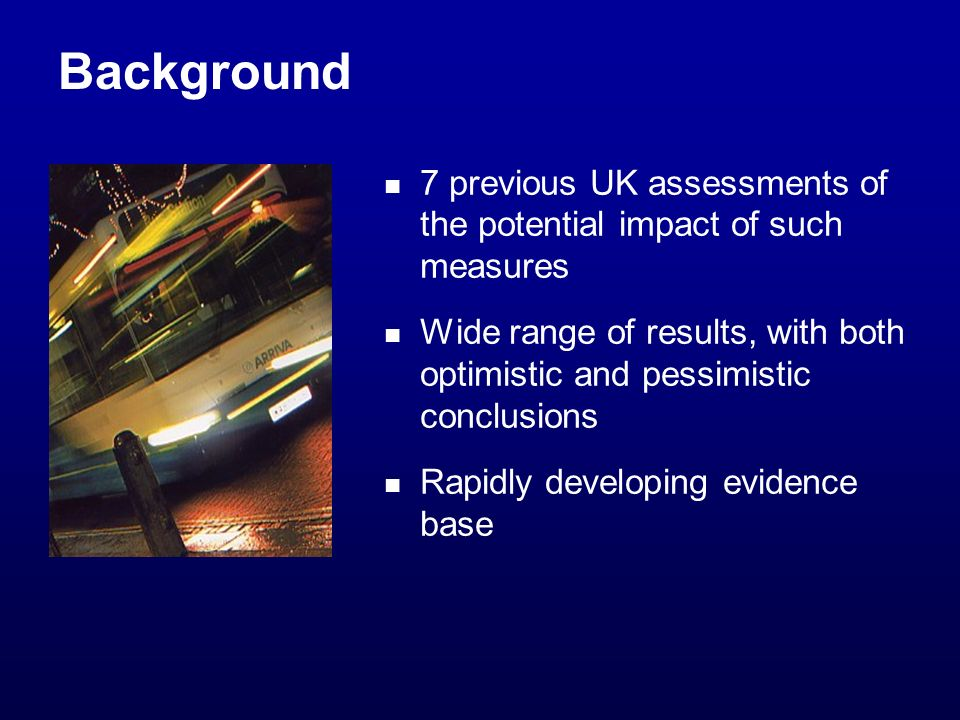 Background 7 previous UK assessments of the potential impact of such measures Wide range of results, with both optimistic and pessimistic conclusions Rapidly developing evidence base