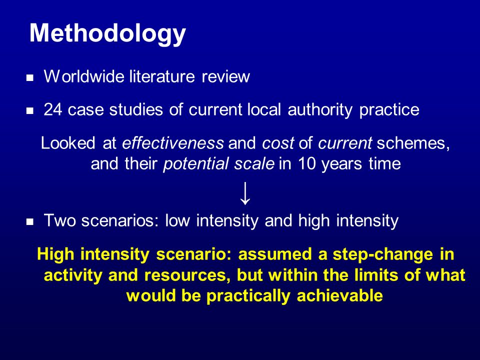 Methodology Worldwide literature review 24 case studies of current local authority practice Looked at effectiveness and cost of current schemes, and their potential scale in 10 years time Two scenarios: low intensity and high intensity High intensity scenario: assumed a step-change in activity and resources, but within the limits of what would be practically achievable