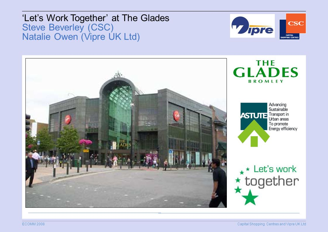 Capital Shopping Centres and Vipre UK Ltd ECOMM 2008 Lets Work Together at The Glades Steve Beverley (CSC) Natalie Owen (Vipre UK Ltd)