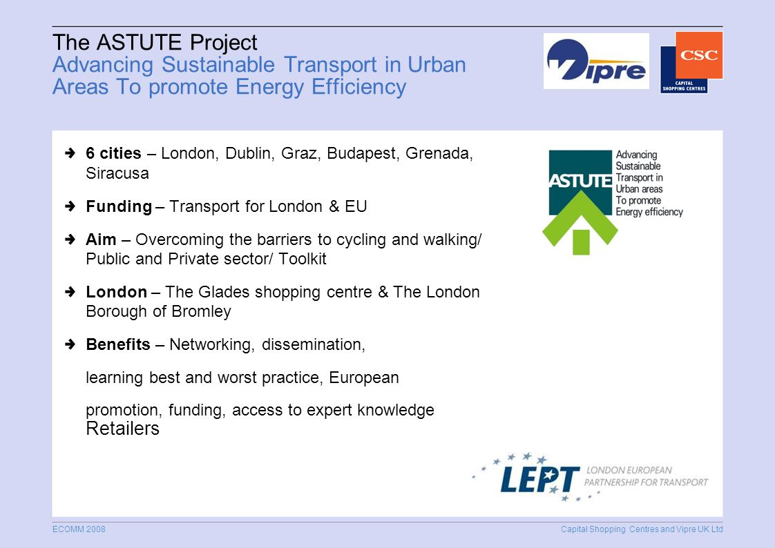 Capital Shopping Centres and Vipre UK Ltd ECOMM 2008 The ASTUTE Project Advancing Sustainable Transport in Urban Areas To promote Energy Efficiency 6 cities – London, Dublin, Graz, Budapest, Grenada, Siracusa Funding – Transport for London & EU Aim – Overcoming the barriers to cycling and walking/ Public and Private sector/ Toolkit London – The Glades shopping centre & The London Borough of Bromley Benefits – Networking, dissemination, learning best and worst practice, European promotion, funding, access to expert knowledge Retailers
