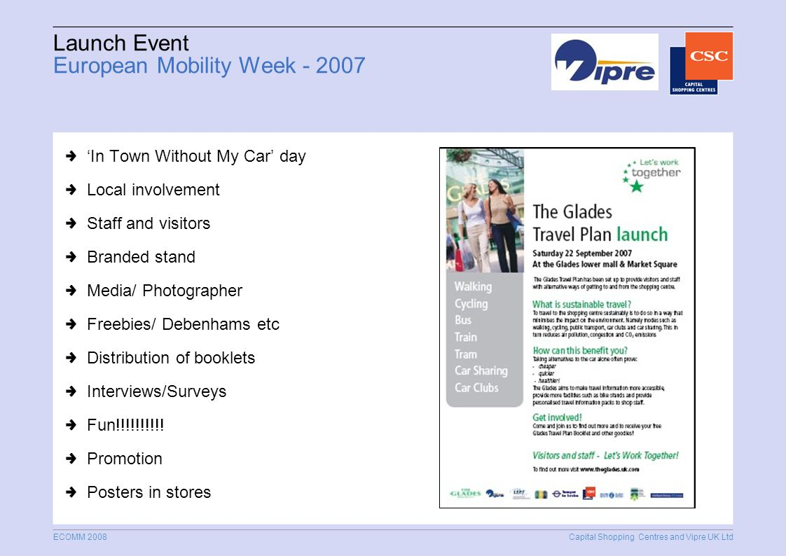 Capital Shopping Centres and Vipre UK Ltd ECOMM 2008 Launch Event European Mobility Week In Town Without My Car day Local involvement Staff and visitors Branded stand Media/ Photographer Freebies/ Debenhams etc Distribution of booklets Interviews/Surveys Fun!!!!!!!!!.