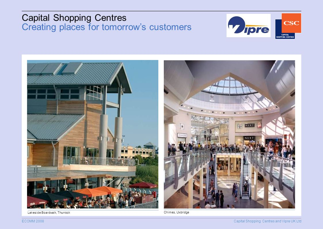 Capital Shopping Centres and Vipre UK Ltd ECOMM 2008 Capital Shopping Centres Creating places for tomorrows customers Lakeside Boardwalk, Thurrock Chimes, Uxbridge