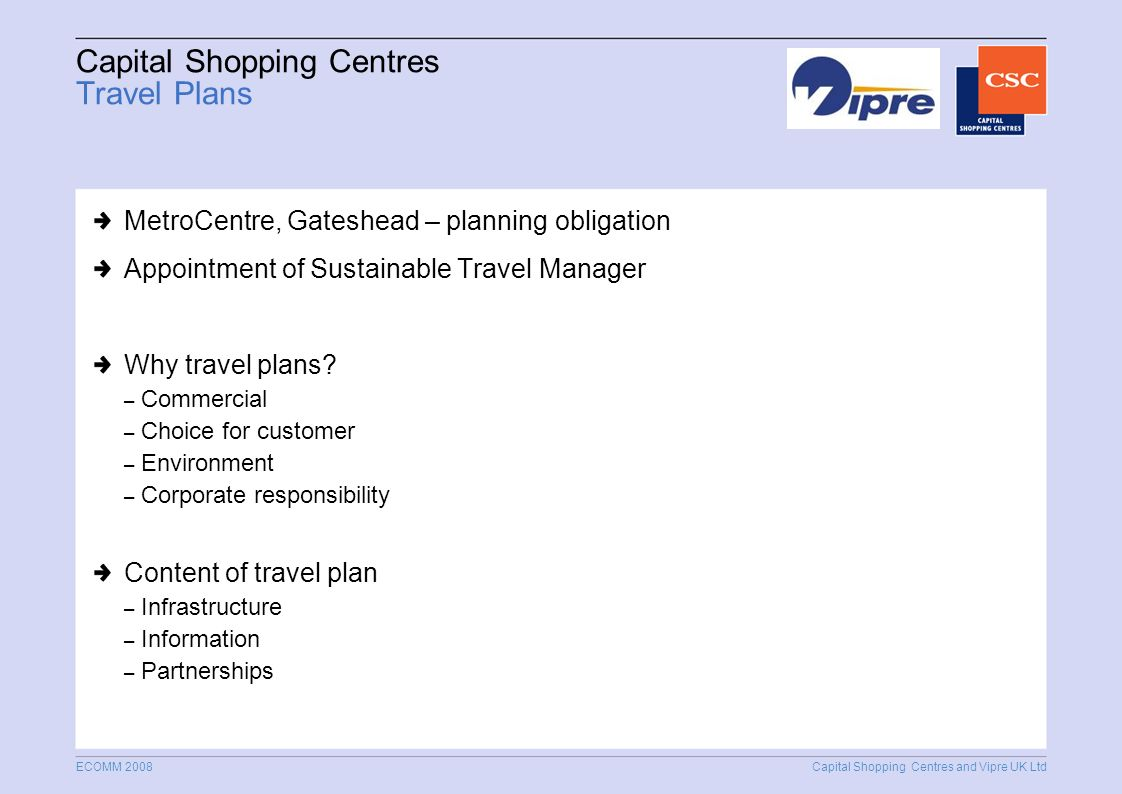 Capital Shopping Centres and Vipre UK Ltd ECOMM 2008 Capital Shopping Centres Travel Plans MetroCentre, Gateshead – planning obligation Appointment of Sustainable Travel Manager Why travel plans.
