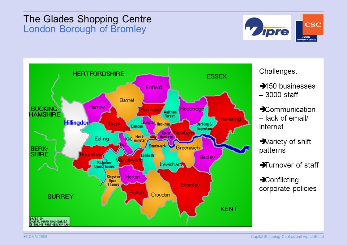 Capital Shopping Centres and Vipre UK Ltd ECOMM 2008 The Glades Shopping Centre London Borough of Bromley Challenges: 150 businesses – 3000 staff Communication – lack of  / internet Variety of shift patterns Turnover of staff Conflicting corporate policies