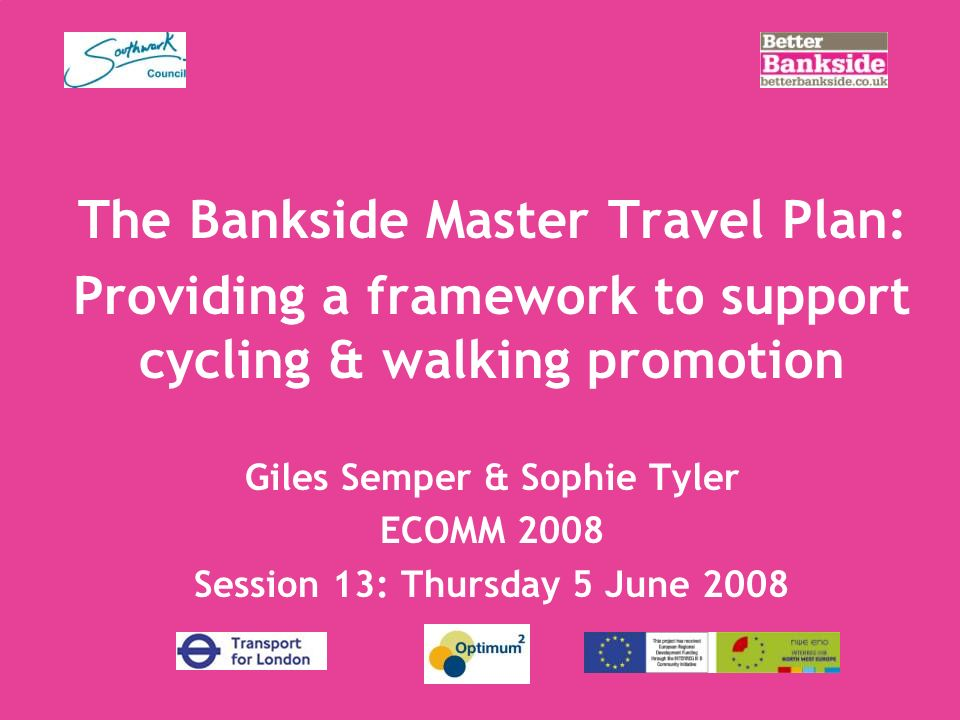 The Bankside Master Travel Plan: Providing a framework to support cycling & walking promotion Giles Semper & Sophie Tyler ECOMM 2008 Session 13: Thursday 5 June 2008