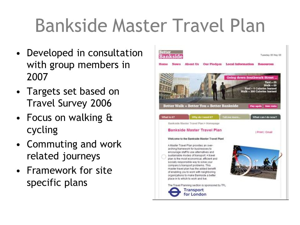 Bankside Master Travel Plan Developed in consultation with group members in 2007 Targets set based on Travel Survey 2006 Focus on walking & cycling Co