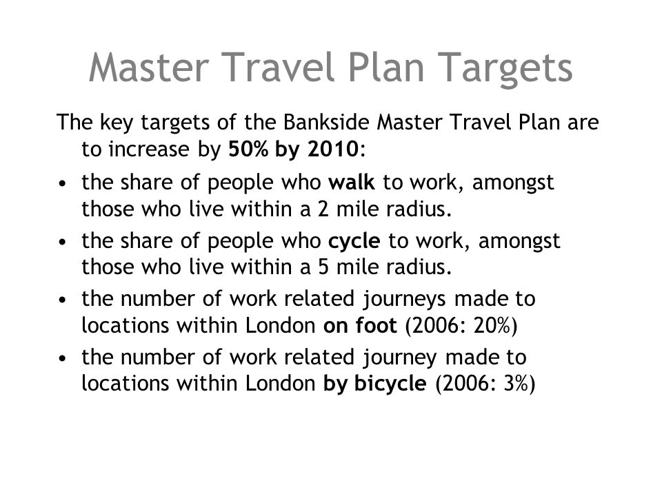Master Travel Plan Targets The key targets of the Bankside Master Travel Plan are to increase by 50% by 2010: the share of people who walk to work, amongst those who live within a 2 mile radius.
