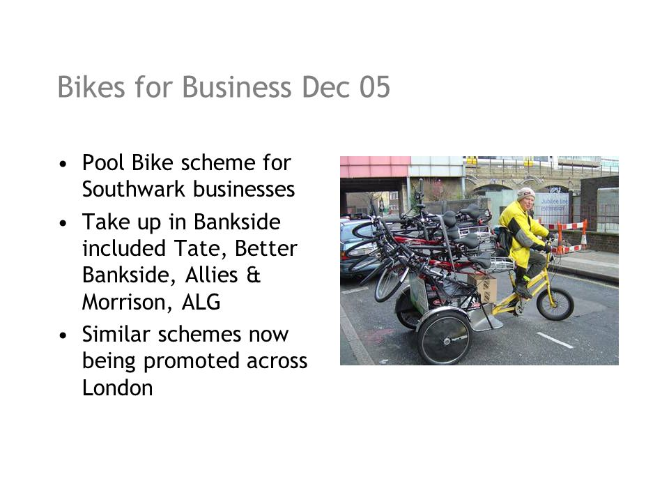 Bikes for Business Dec 05 Pool Bike scheme for Southwark businesses Take up in Bankside included Tate, Better Bankside, Allies & Morrison, ALG Similar schemes now being promoted across London