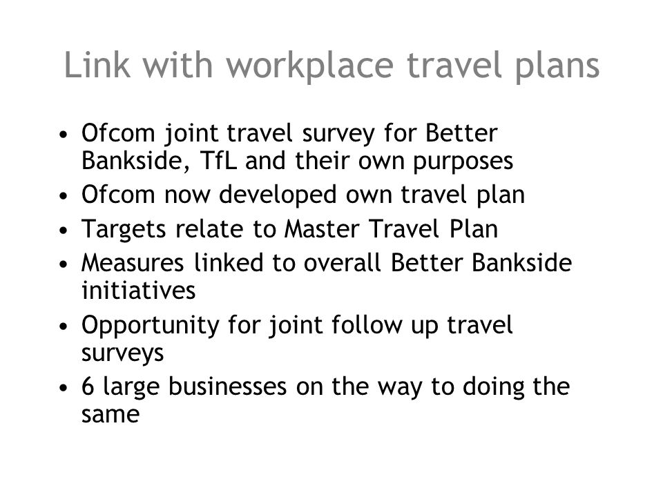 Link with workplace travel plans Ofcom joint travel survey for Better Bankside, TfL and their own purposes Ofcom now developed own travel plan Targets relate to Master Travel Plan Measures linked to overall Better Bankside initiatives Opportunity for joint follow up travel surveys 6 large businesses on the way to doing the same