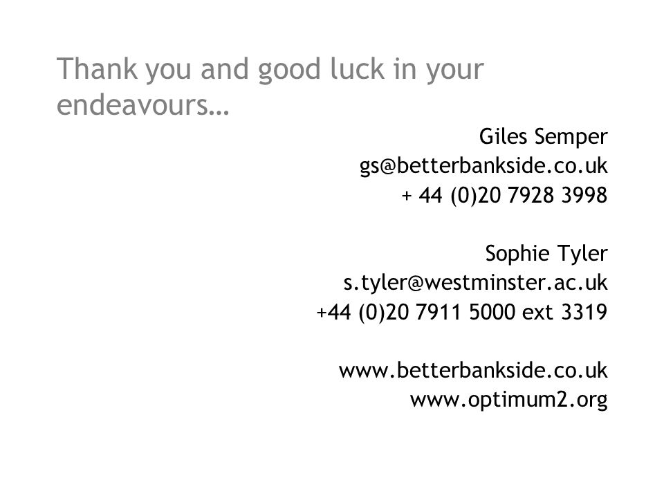 Thank you and good luck in your endeavours… Giles Semper gs@betterbankside.co.uk + 44 (0)20 7928 3998 Sophie Tyler s.tyler@westminster.ac.uk +44 (0)20 7911 5000 ext 3319 www.betterbankside.co.uk www.optimum2.org