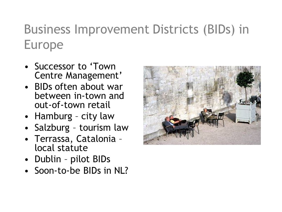 Business Improvement Districts (BIDs) in Europe Successor to Town Centre Management BIDs often about war between in-town and out-of-town retail Hamburg – city law Salzburg – tourism law Terrassa, Catalonia – local statute Dublin – pilot BIDs Soon-to-be BIDs in NL