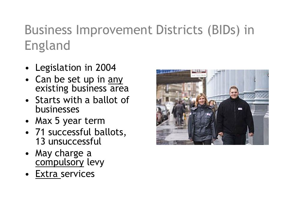 Business Improvement Districts (BIDs) in England Legislation in 2004 Can be set up in any existing business area Starts with a ballot of businesses Max 5 year term 71 successful ballots, 13 unsuccessful May charge a compulsory levy Extra services