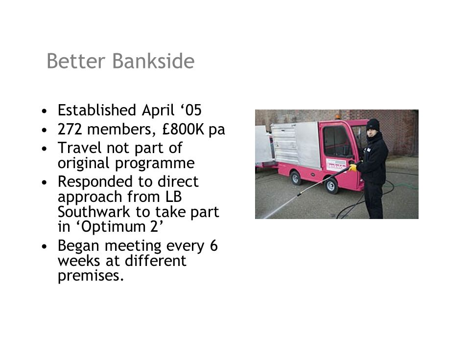 Better Bankside Established April 05 272 members, £800K pa Travel not part of original programme Responded to direct approach from LB Southwark to tak