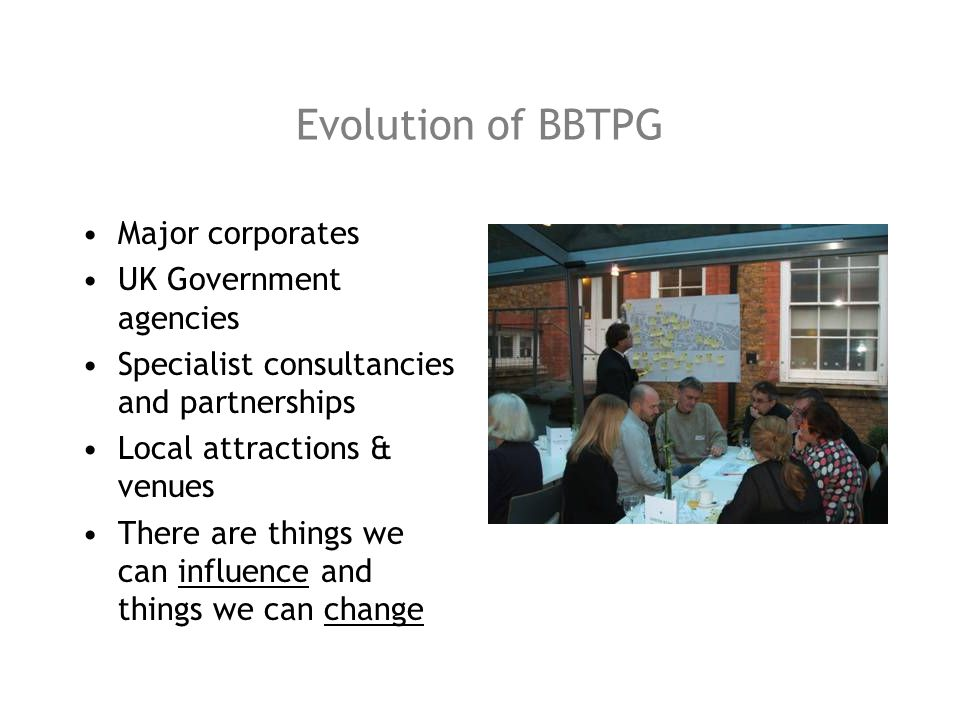 Evolution of BBTPG Major corporates UK Government agencies Specialist consultancies and partnerships Local attractions & venues There are things we ca