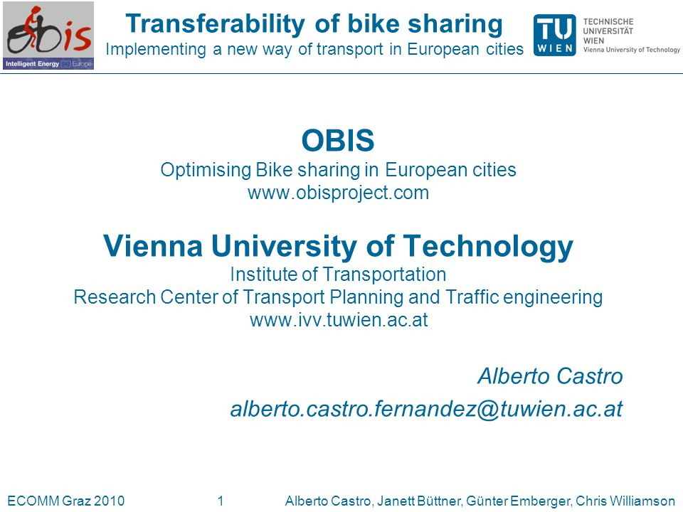 Transferability of bike sharing Implementing a new way of transport in European cities ECOMM Graz 2010Alberto Castro, Janett Büttner, Günter Emberger, Chris Williamson1 OBIS Optimising Bike sharing in European cities   Vienna University of Technology Institute of Transportation Research Center of Transport Planning and Traffic engineering   Alberto Castro