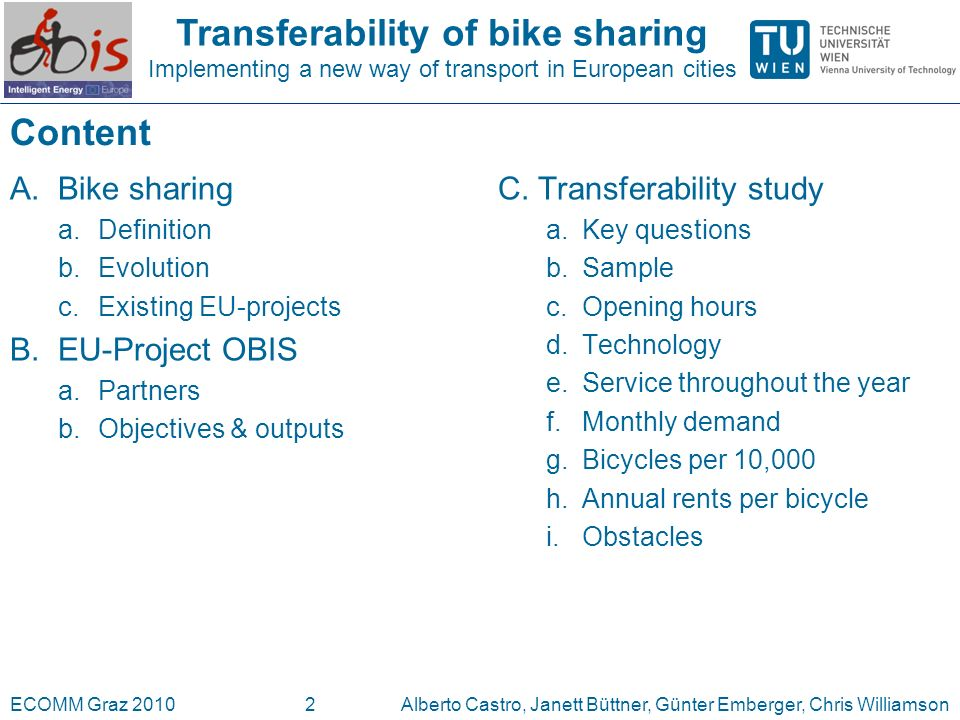 Transferability of bike sharing Implementing a new way of transport in European cities ECOMM Graz 2010Alberto Castro, Janett Büttner, Günter Emberger, Chris Williamson3 A.