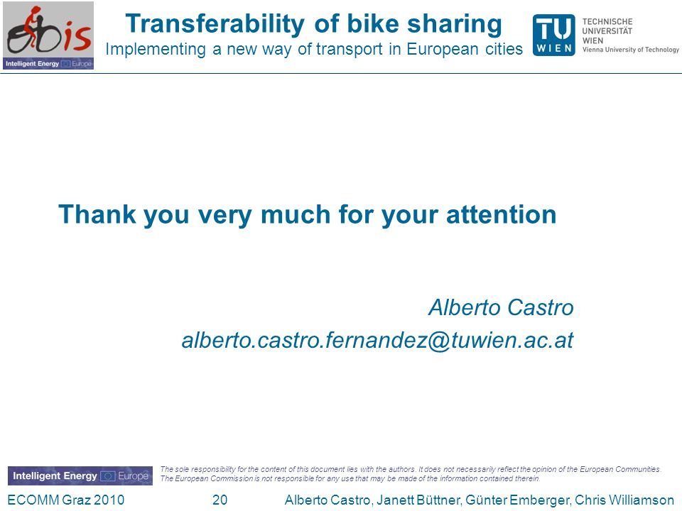 Transferability of bike sharing Implementing a new way of transport in European cities ECOMM Graz 2010Alberto Castro, Janett Büttner, Günter Emberger, Chris Williamson20 Thank you very much for your attention Alberto Castro The sole responsibility for the content of this document lies with the authors.