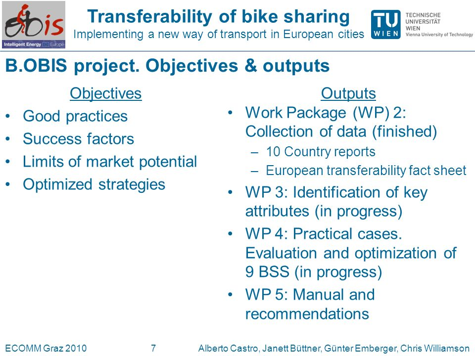 Transferability of bike sharing Implementing a new way of transport in European cities ECOMM Graz 2010Alberto Castro, Janett Büttner, Günter Emberger, Chris Williamson7 B.OBIS project.