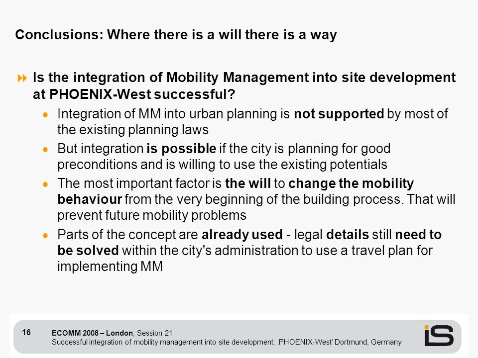 ECOMM 2008 – London, Session 21 Successful integration of mobility management into site development: PHOENIX-West Dortmund, Germany 16 Conclusions: Where there is a will there is a way Is the integration of Mobility Management into site development at PHOENIX-West successful.