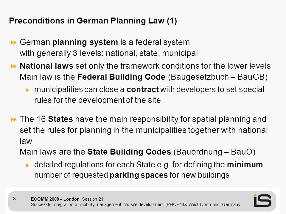 ECOMM 2008 – London, Session 21 Successful integration of mobility management into site development: PHOENIX-West Dortmund, Germany 3 German planning system is a federal system with generally 3 levels: national, state, municipal National laws set only the framework conditions for the lower levels Main law is the Federal Building Code (Baugesetzbuch – BauGB) municipalities can close a contract with developers to set special rules for the development of the site The 16 States have the main responsibility for spatial planning and set the rules for planning in the municipalities together with national law Main laws are the State Building Codes (Bauordnung – BauO) detailed regulations for each State e.g.