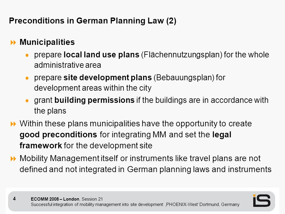 ECOMM 2008 – London, Session 21 Successful integration of mobility management into site development: PHOENIX-West Dortmund, Germany 4 Municipalities prepare local land use plans (Flächennutzungsplan) for the whole administrative area prepare site development plans (Bebauungsplan) for development areas within the city grant building permissions if the buildings are in accordance with the plans Within these plans municipalities have the opportunity to create good preconditions for integrating MM and set the legal framework for the development site Mobility Management itself or instruments like travel plans are not defined and not integrated in German planning laws and instruments Preconditions in German Planning Law (2)