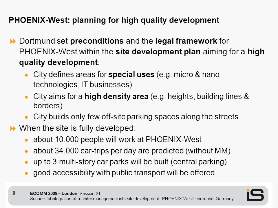 ECOMM 2008 – London, Session 21 Successful integration of mobility management into site development: PHOENIX-West Dortmund, Germany 9 Dortmund set preconditions and the legal framework for PHOENIX-West within the site development plan aiming for a high quality development: City defines areas for special uses (e.g.