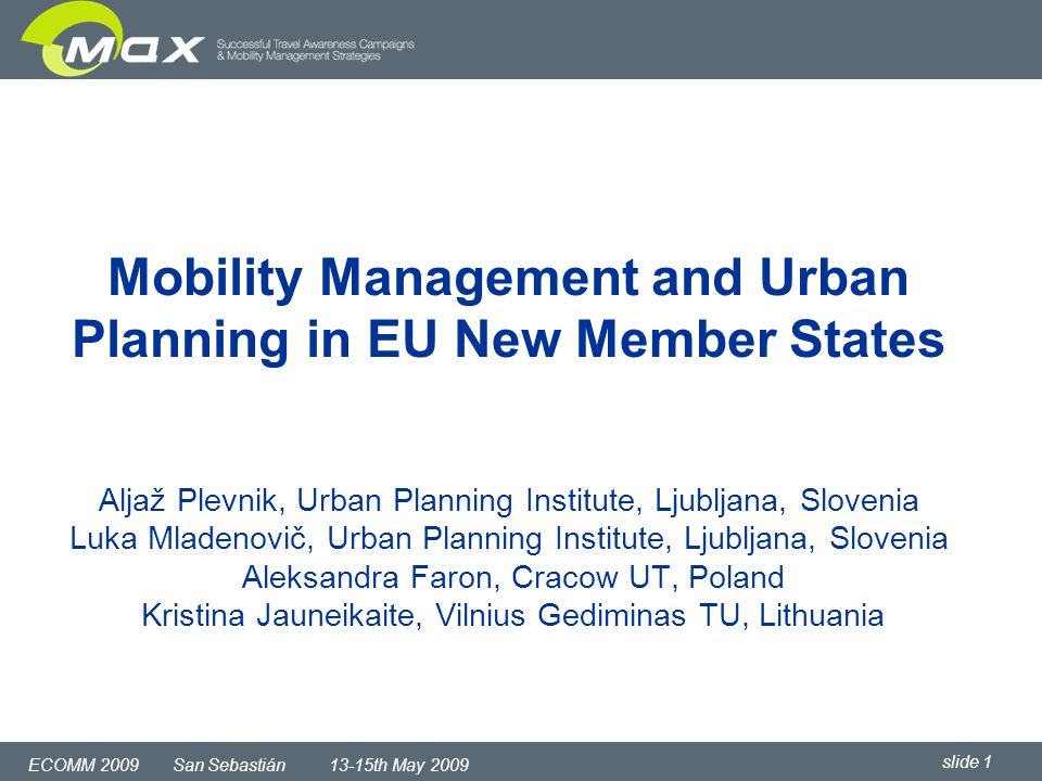 slide 1 ECOMM 2009 San Sebastián 13-15th May 2009 Mobility Management and Urban Planning in EU New Member States Aljaž Plevnik, Urban Planning Institute, Ljubljana, Slovenia Luka Mladenovič, Urban Planning Institute, Ljubljana, Slovenia Aleksandra Faron, Cracow UT, Poland Kristina Jauneikaite, Vilnius Gediminas TU, Lithuania