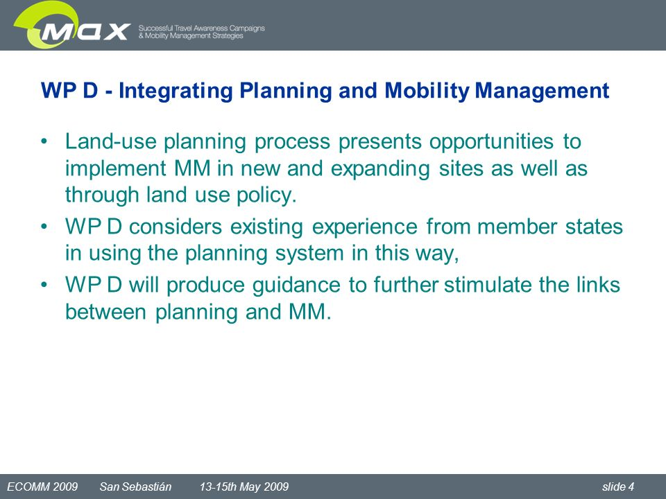 ECOMM 2009 San Sebastián 13-15th May 2009 slide 4 WP D - Integrating Planning and Mobility Management Land-use planning process presents opportunities to implement MM in new and expanding sites as well as through land use policy.