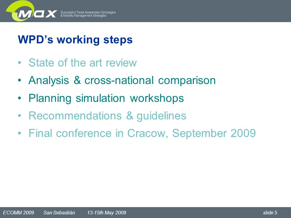 ECOMM 2009 San Sebastián 13-15th May 2009 slide 5 WPDs working steps State of the art review Analysis & cross-national comparison Planning simulation workshops Recommendations & guidelines Final conference in Cracow, September 2009