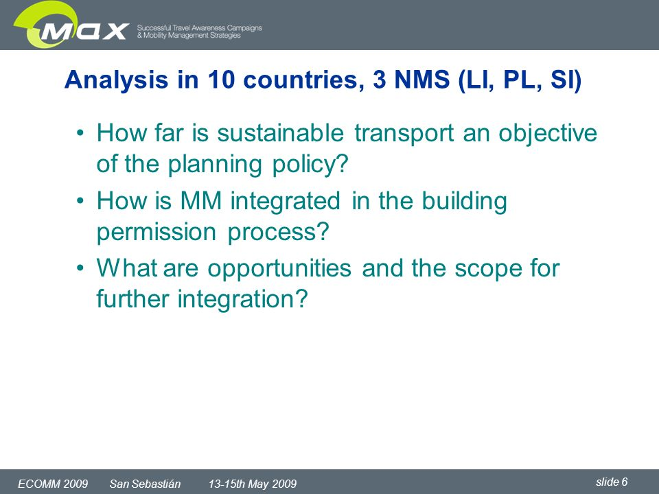 slide 6 ECOMM 2009 San Sebastián 13-15th May 2009 Analysis in 10 countries, 3 NMS (LI, PL, SI) How far is sustainable transport an objective of the planning policy.