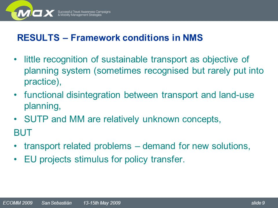 ECOMM 2009 San Sebastián 13-15th May 2009 slide 9 RESULTS – Framework conditions in NMS little recognition of sustainable transport as objective of planning system (sometimes recognised but rarely put into practice), functional disintegration between transport and land-use planning, SUTP and MM are relatively unknown concepts, BUT transport related problems – demand for new solutions, EU projects stimulus for policy transfer.
