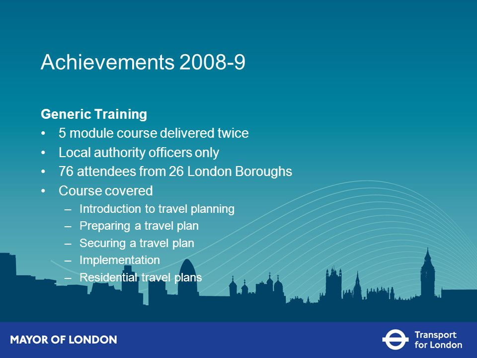 Achievements 2008-9 Generic Training 5 module course delivered twice Local authority officers only 76 attendees from 26 London Boroughs Course covered –Introduction to travel planning –Preparing a travel plan –Securing a travel plan –Implementation –Residential travel plans