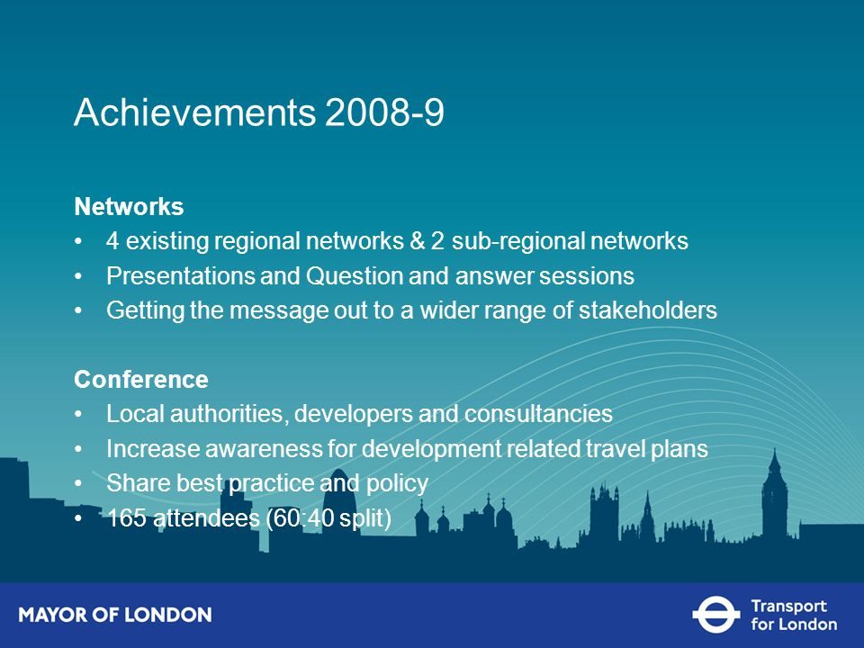Achievements 2008-9 Networks 4 existing regional networks & 2 sub-regional networks Presentations and Question and answer sessions Getting the message out to a wider range of stakeholders Conference Local authorities, developers and consultancies Increase awareness for development related travel plans Share best practice and policy 165 attendees (60:40 split)