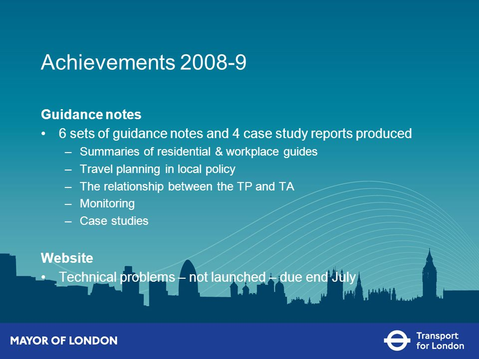 Achievements 2008-9 Guidance notes 6 sets of guidance notes and 4 case study reports produced –Summaries of residential & workplace guides –Travel planning in local policy –The relationship between the TP and TA –Monitoring –Case studies Website Technical problems – not launched – due end July