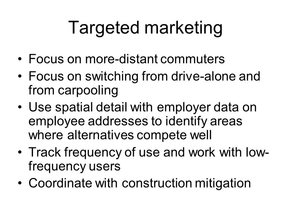 Targeted marketing Focus on more-distant commuters Focus on switching from drive-alone and from carpooling Use spatial detail with employer data on employee addresses to identify areas where alternatives compete well Track frequency of use and work with low- frequency users Coordinate with construction mitigation