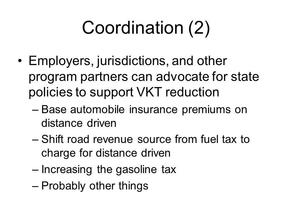 Coordination (2) Employers, jurisdictions, and other program partners can advocate for state policies to support VKT reduction –Base automobile insurance premiums on distance driven –Shift road revenue source from fuel tax to charge for distance driven –Increasing the gasoline tax –Probably other things