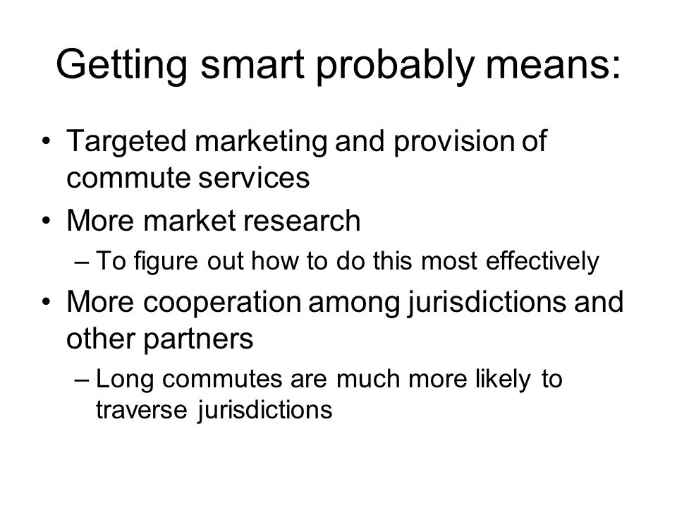 Getting smart probably means: Targeted marketing and provision of commute services More market research –To figure out how to do this most effectively More cooperation among jurisdictions and other partners –Long commutes are much more likely to traverse jurisdictions