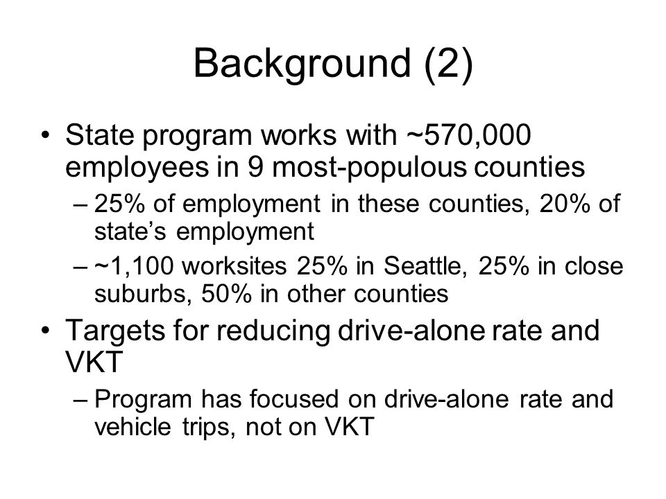 Background (2) State program works with ~570,000 employees in 9 most-populous counties –25% of employment in these counties, 20% of states employment –~1,100 worksites 25% in Seattle, 25% in close suburbs, 50% in other counties Targets for reducing drive-alone rate and VKT –Program has focused on drive-alone rate and vehicle trips, not on VKT