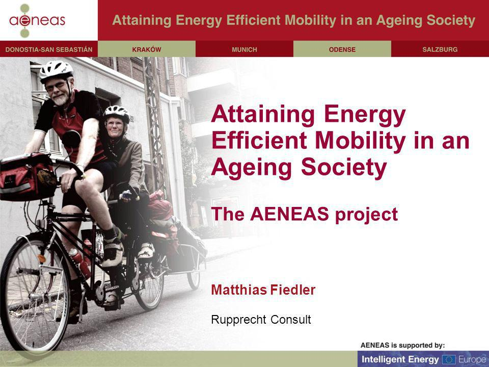 Attaining Energy Efficient Mobility in an Ageing Society The AENEAS project Matthias Fiedler Rupprecht Consult