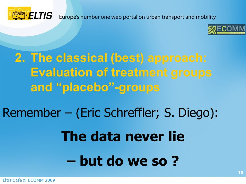 10 Eltis ECOMM The classical (best) approach: Evaluation of treatment groups and placebo-groups Remember – (Eric Schreffler; S.