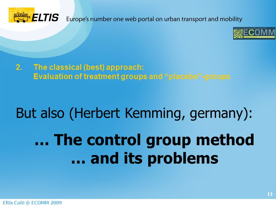 11 Eltis ECOMM The classical (best) approach: Evaluation of treatment groups and placebo-groups But also (Herbert Kemming, germany): … The control group method … and its problems