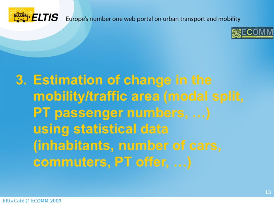 13 Eltis ECOMM Estimation of change in the mobility/traffic area (modal split, PT passenger numbers, …) using statistical data (inhabitants, number of cars, commuters, PT offer, …)