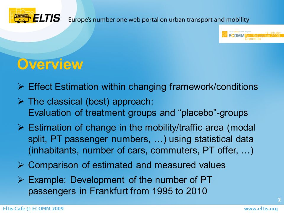 2 Eltis ECOMM 2008 June 5th - London   Effect Estimation within changing framework/conditions The classical (best) approach: Evaluation of treatment groups and placebo-groups Estimation of change in the mobility/traffic area (modal split, PT passenger numbers, …) using statistical data (inhabitants, number of cars, commuters, PT offer, …) Comparison of estimated and measured values Example: Development of the number of PT passengers in Frankfurt from 1995 to 2010 Overview Eltis ECOMM