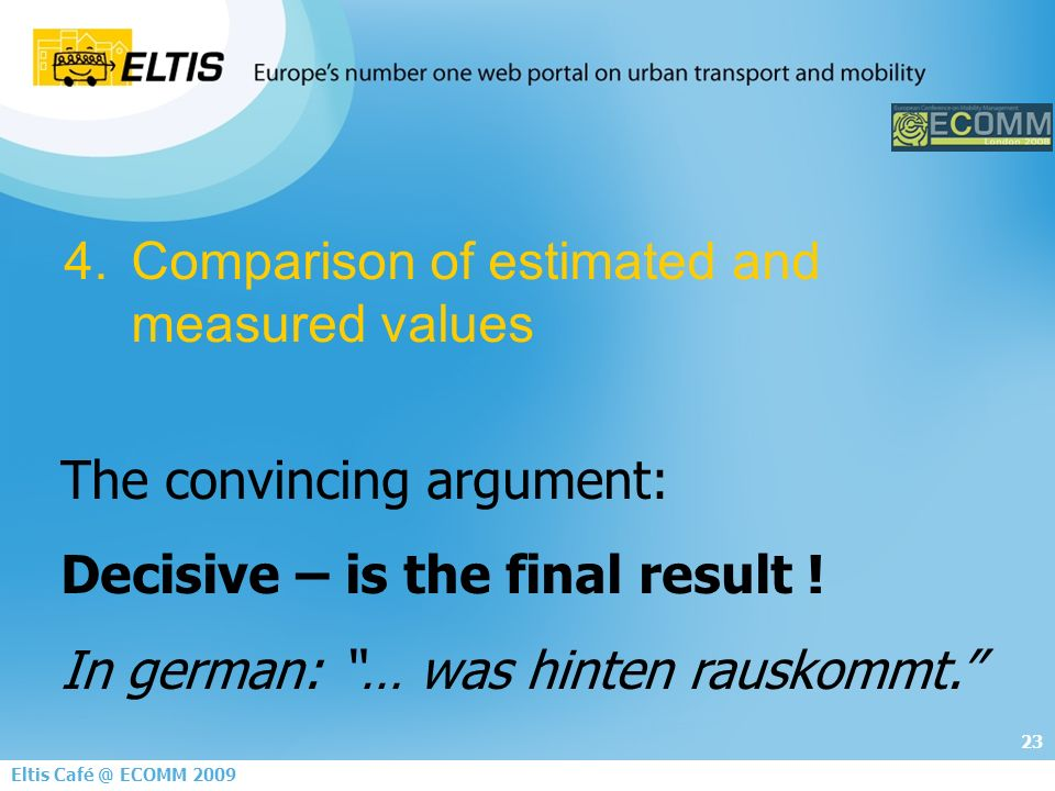 23 Eltis Café @ ECOMM 2009 4.Comparison of estimated and measured values The convincing argument: Decisive – is the final result .