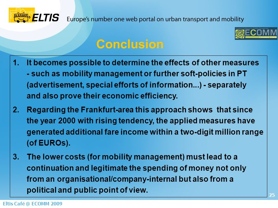 25 Eltis ECOMM It becomes possible to determine the effects of other measures - such as mobility management or further soft-policies in PT (advertisement, special efforts of information...) - separately and also prove their economic efficiency.