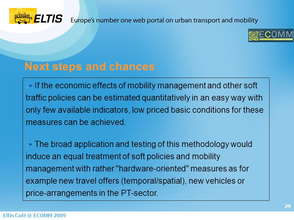 29 Eltis Café @ ECOMM 2009 Next steps and chances If the economic effects of mobility management and other soft traffic policies can be estimated quantitatively in an easy way with only few available indicators, low priced basic conditions for these measures can be achieved.