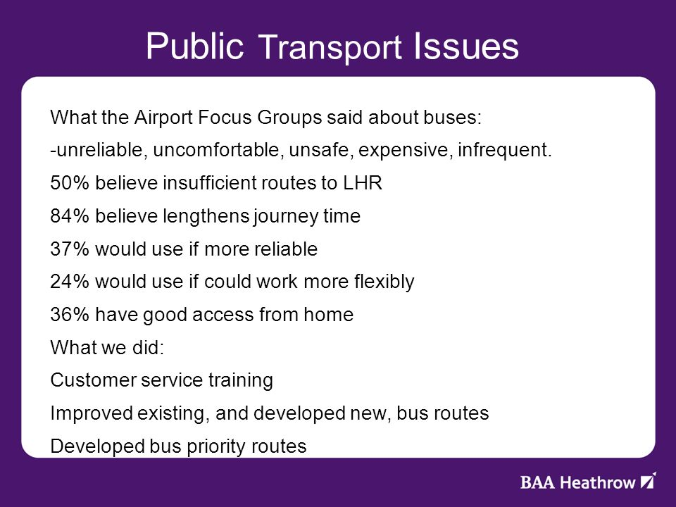 Public Transport Issues What the Airport Focus Groups said about buses: -unreliable, uncomfortable, unsafe, expensive, infrequent.